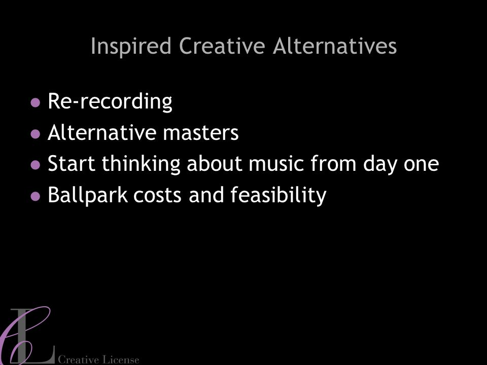 5 Inspired Creative Alternatives Re-recording Alternative masters Start thinking about music from day one Ballpark costs and feasibility