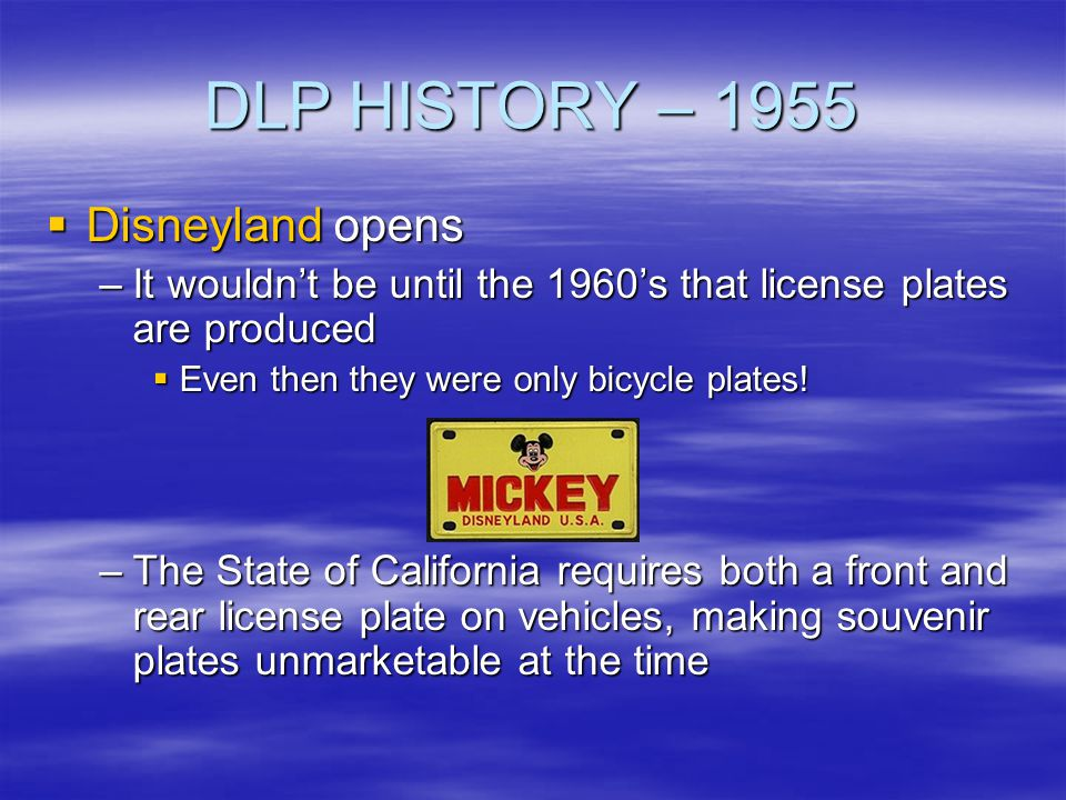 DLP HISTORY – 1955 Disneyland opens Disneyland opens –It wouldnt be until the 1960s that license plates are produced Even then they were only bicycle