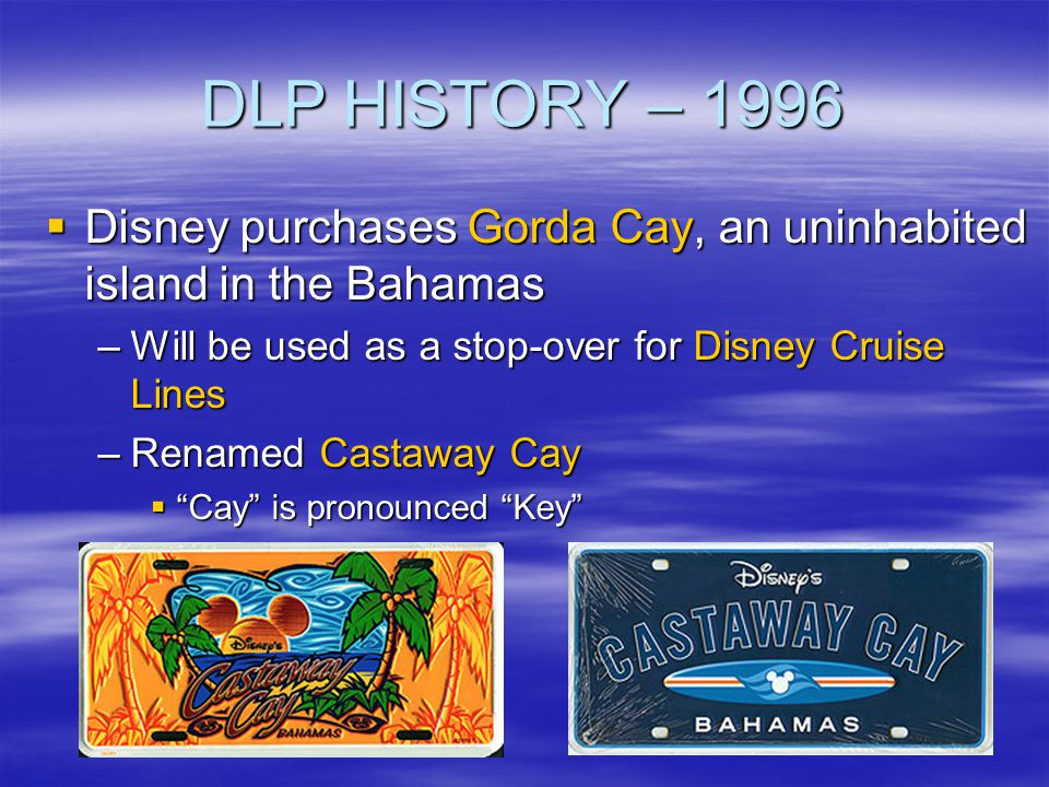 DLP HISTORY – 1996 Disney purchases Gorda Cay, an uninhabited island in the Bahamas Disney purchases Gorda Cay, an uninhabited island in the Bahamas –