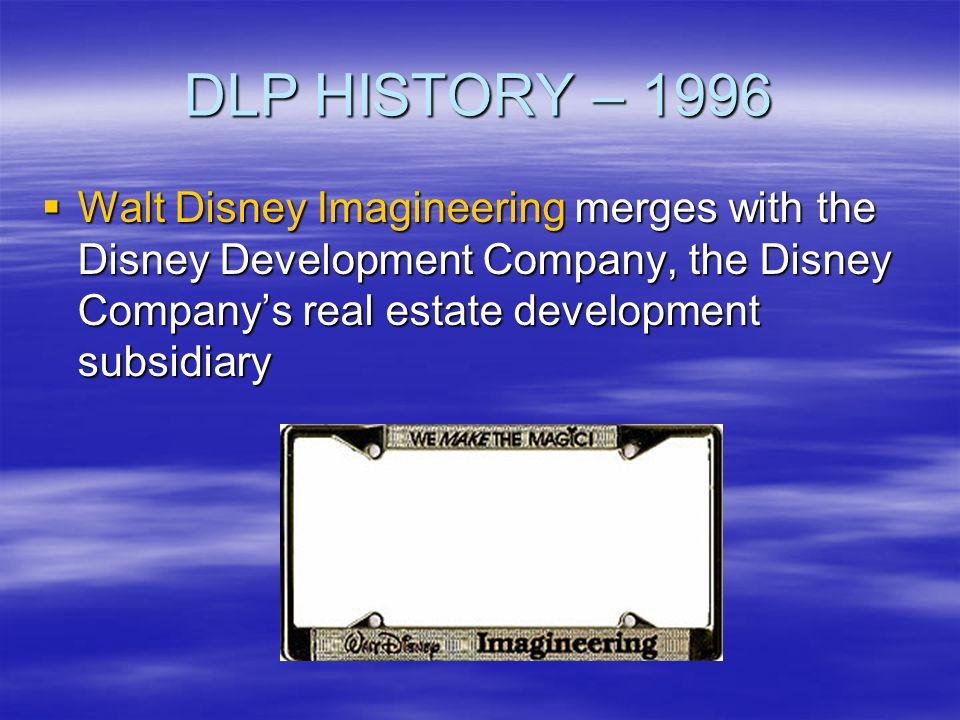 DLP HISTORY – 1996 Walt Disney Imagineering merges with the Disney Development Company, the Disney Companys real estate development subsidiary Walt Di
