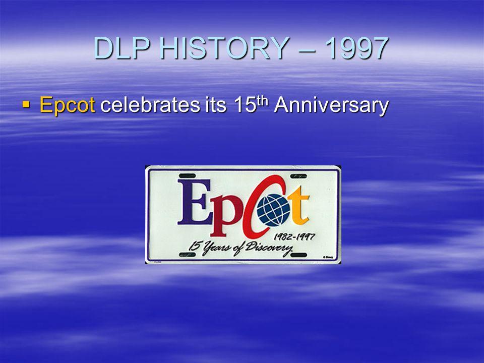 DLP HISTORY – 1997 Epcot celebrates its 15 th Anniversary Epcot celebrates its 15 th Anniversary
