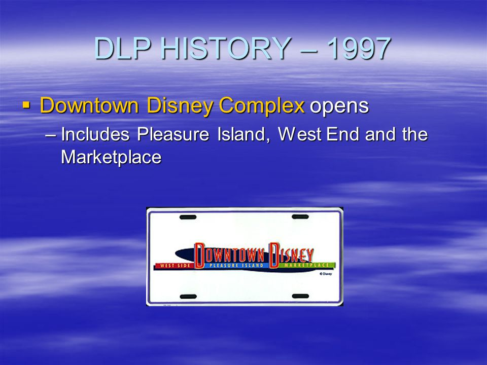 DLP HISTORY – 1997 Downtown Disney Complex opens Downtown Disney Complex opens –Includes Pleasure Island, West End and the Marketplace