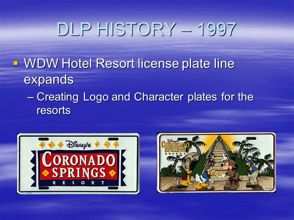 DLP HISTORY – 1997 WDW Hotel Resort license plate line expands WDW Hotel Resort license plate line expands –Creating Logo and Character plates for the