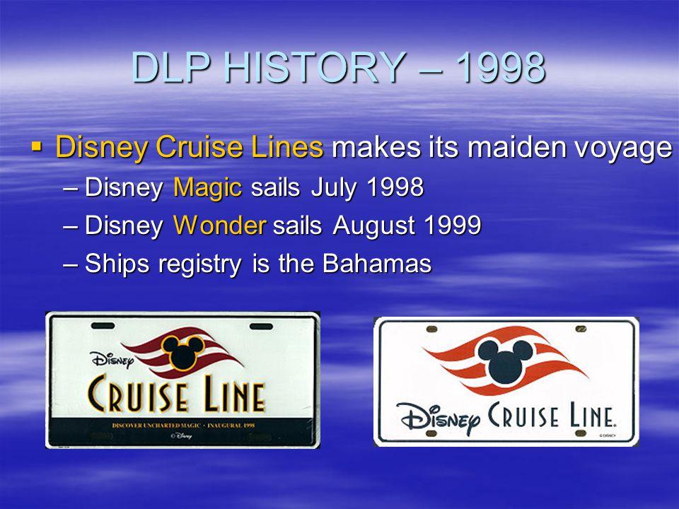 DLP HISTORY – 1998 Disney Cruise Lines makes its maiden voyage Disney Cruise Lines makes its maiden voyage –Disney Magic sails July 1998 –Disney Wonde