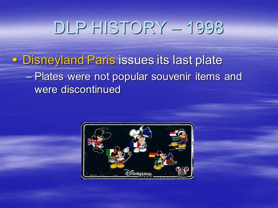 DLP HISTORY – 1998 Disneyland Paris issues its last plate Disneyland Paris issues its last plate –Plates were not popular souvenir items and were disc