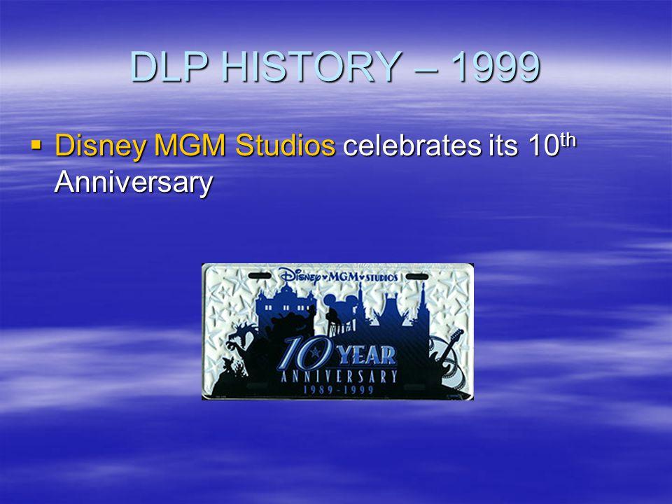 DLP HISTORY – 1999 Disney MGM Studios celebrates its 10 th Anniversary Disney MGM Studios celebrates its 10 th Anniversary