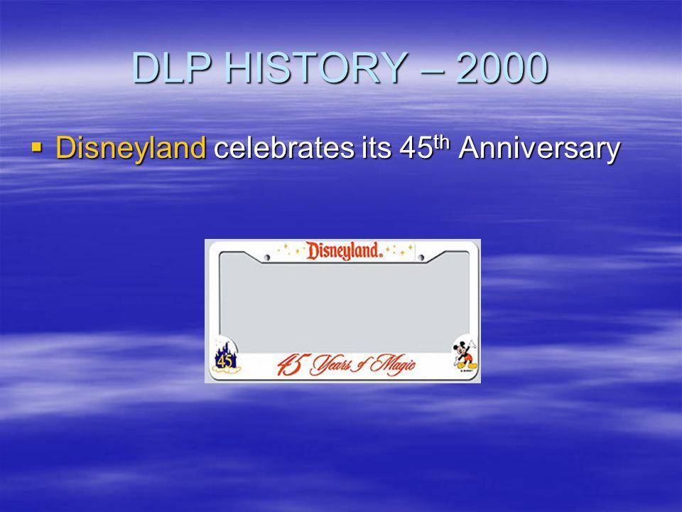 DLP HISTORY – 2000 Disneyland celebrates its 45 th Anniversary Disneyland celebrates its 45 th Anniversary