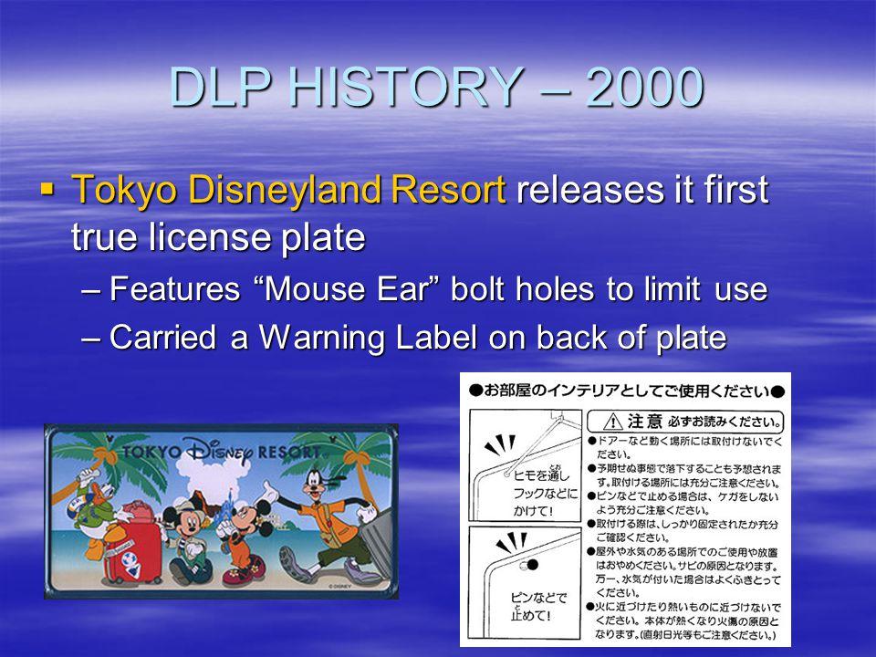 DLP HISTORY – 2000 Tokyo Disneyland Resort releases it first true license plate Tokyo Disneyland Resort releases it first true license plate –Features
