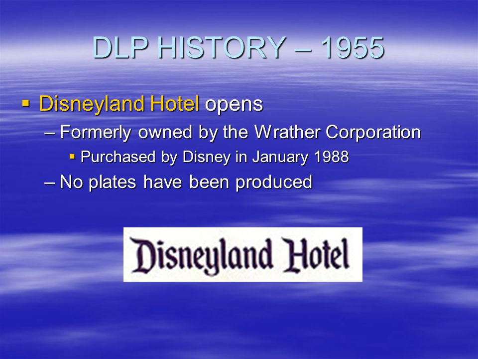 DLP HISTORY – 1955 Disneyland Hotel opens Disneyland Hotel opens –Formerly owned by the Wrather Corporation Purchased by Disney in January 1988 Purcha