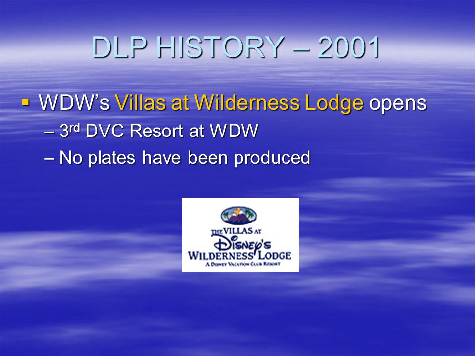 DLP HISTORY – 2001 WDWs Villas at Wilderness Lodge opens WDWs Villas at Wilderness Lodge opens –3 rd DVC Resort at WDW –No plates have been produced