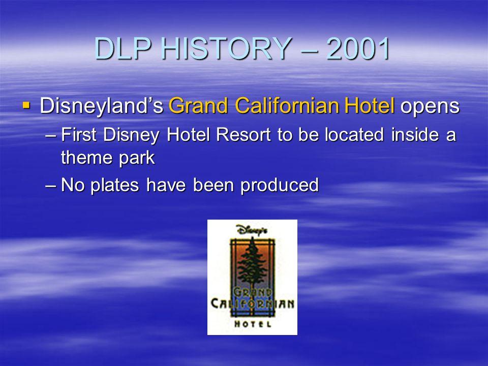 DLP HISTORY – 2001 Disneylands Grand Californian Hotel opens Disneylands Grand Californian Hotel opens –First Disney Hotel Resort to be located inside