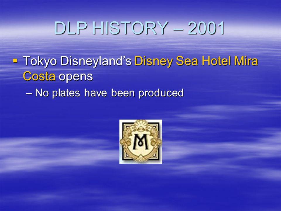 DLP HISTORY – 2001 Tokyo Disneylands Disney Sea Hotel Mira Costa opens Tokyo Disneylands Disney Sea Hotel Mira Costa opens –No plates have been produc