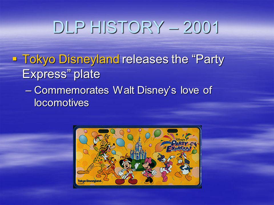 DLP HISTORY – 2001 Tokyo Disneyland releases the Party Express plate Tokyo Disneyland releases the Party Express plate –Commemorates Walt Disneys love