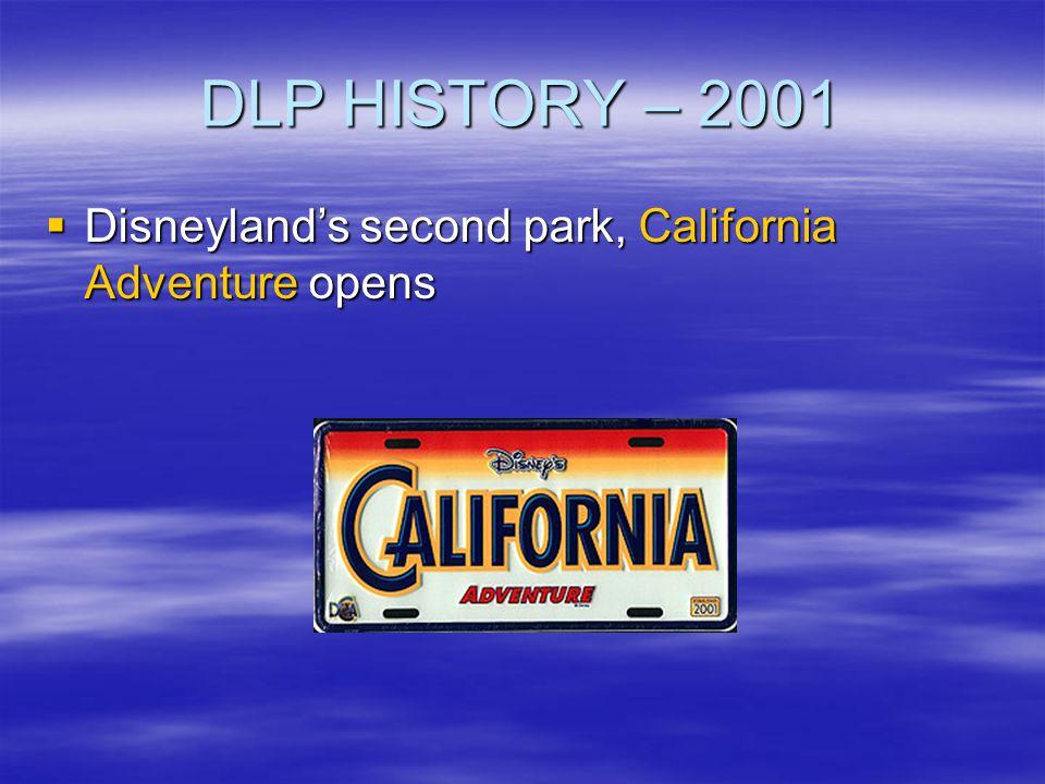 DLP HISTORY – 2001 Disneylands second park, California Adventure opens Disneylands second park, California Adventure opens