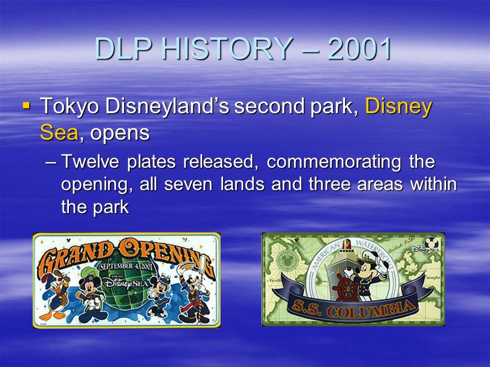 DLP HISTORY – 2001 Tokyo Disneylands second park, Disney Sea, opens Tokyo Disneylands second park, Disney Sea, opens –Twelve plates released, commemor