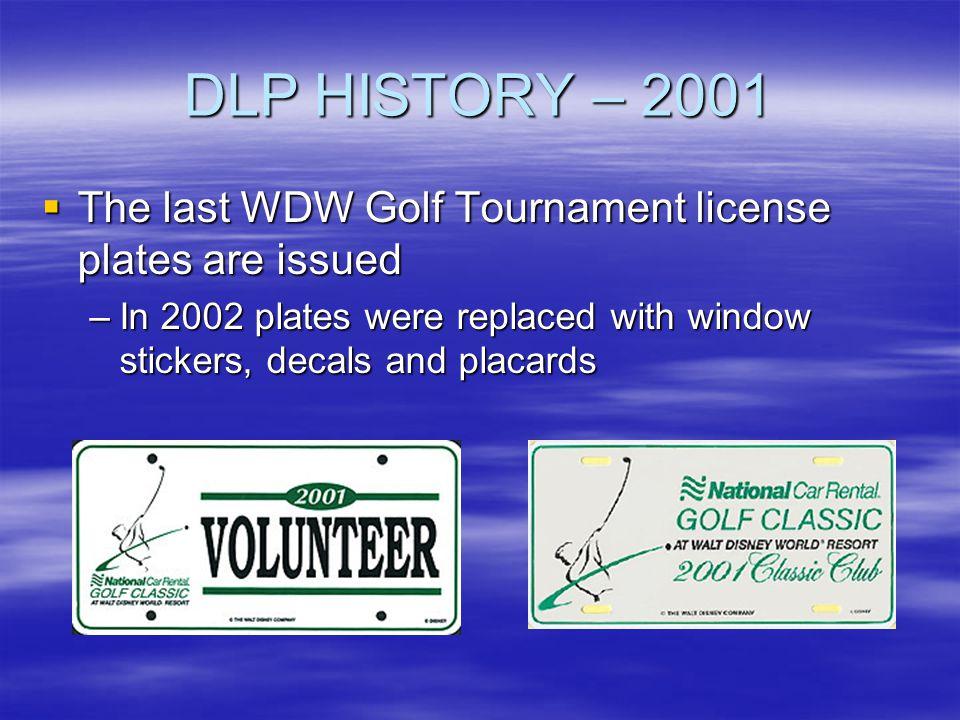 DLP HISTORY – 2001 The last WDW Golf Tournament license plates are issued The last WDW Golf Tournament license plates are issued –In 2002 plates were