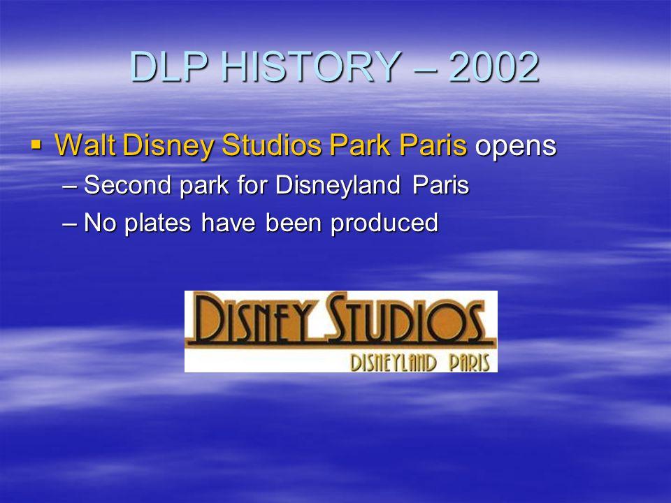 DLP HISTORY – 2002 Walt Disney Studios Park Paris opens Walt Disney Studios Park Paris opens –Second park for Disneyland Paris –No plates have been pr