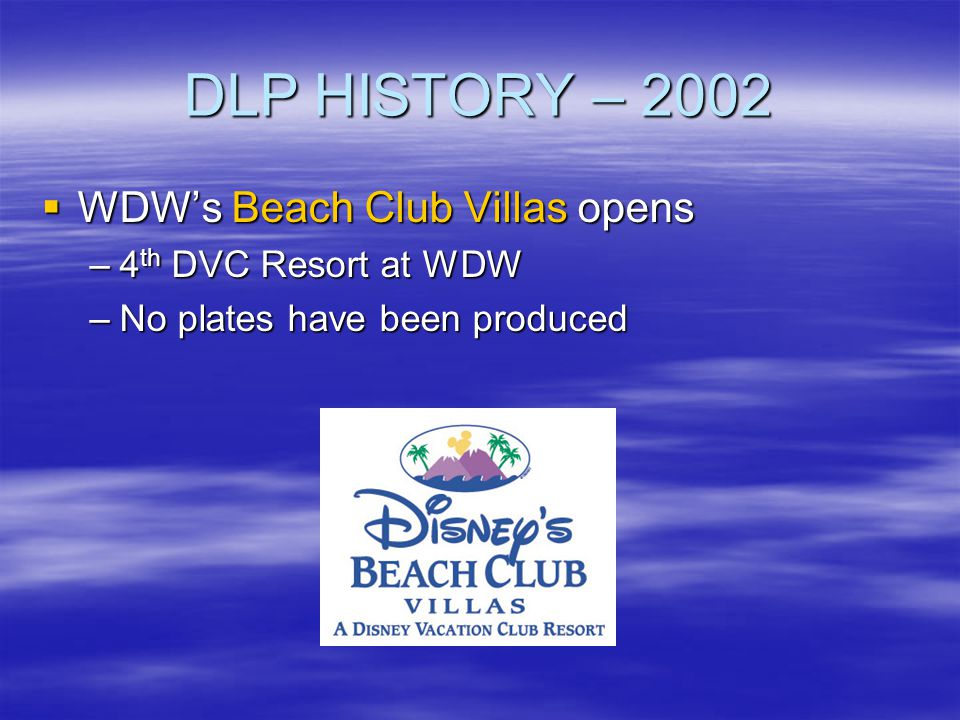DLP HISTORY – 2002 WDWs Beach Club Villas opens WDWs Beach Club Villas opens –4 th DVC Resort at WDW –No plates have been produced