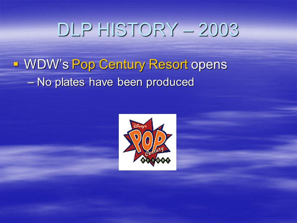 DLP HISTORY – 2003 WDWs Pop Century Resort opens WDWs Pop Century Resort opens –No plates have been produced