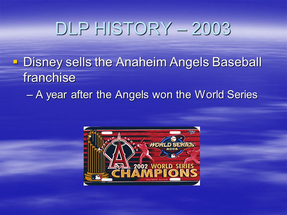 DLP HISTORY – 2003 Disney sells the Anaheim Angels Baseball franchise Disney sells the Anaheim Angels Baseball franchise –A year after the Angels won