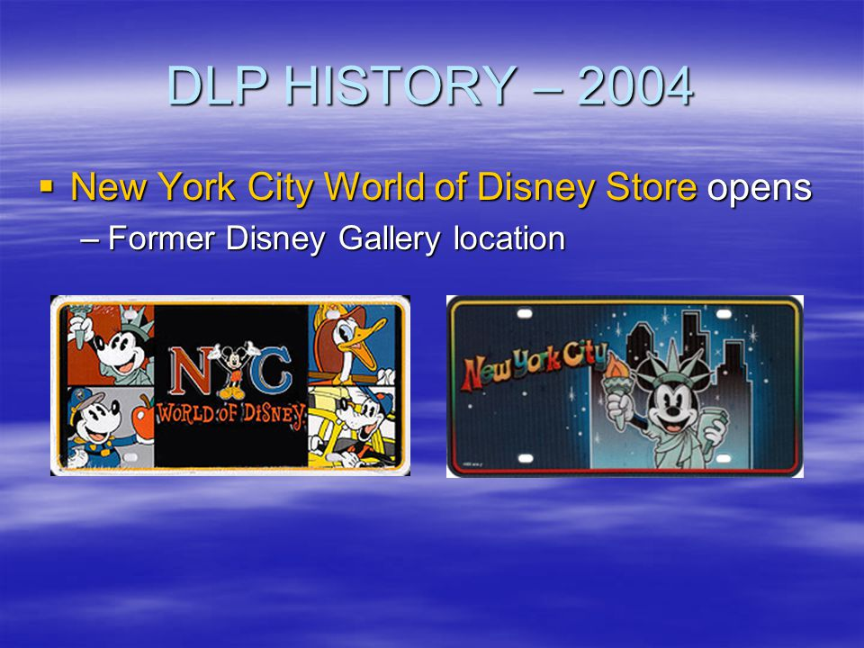 DLP HISTORY – 2004 New York City World of Disney Store opens New York City World of Disney Store opens –Former Disney Gallery location