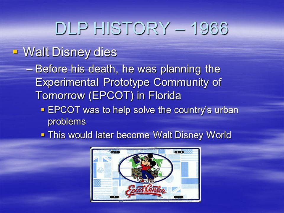 DLP HISTORY – 1966 Walt Disney dies Walt Disney dies –Before his death, he was planning the Experimental Prototype Community of Tomorrow (EPCOT) in Fl