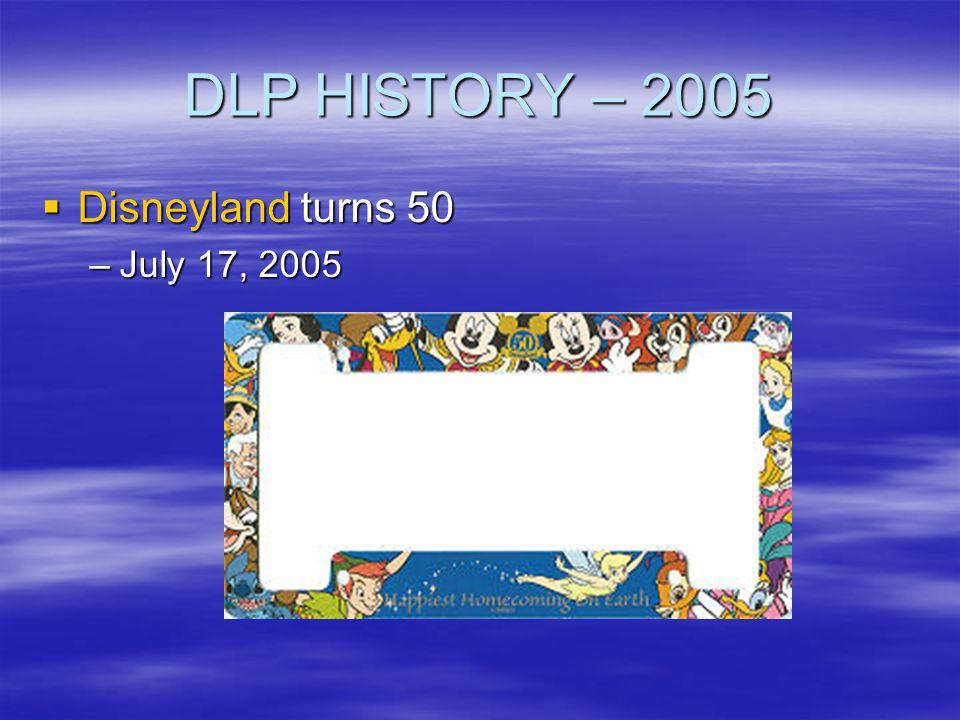 DLP HISTORY – 2005 Disneyland turns 50 Disneyland turns 50 –July 17, 2005