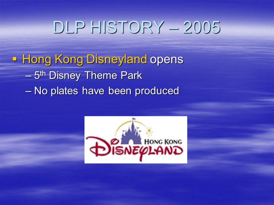 DLP HISTORY – 2005 Hong Kong Disneyland opens Hong Kong Disneyland opens –5 th Disney Theme Park –No plates have been produced