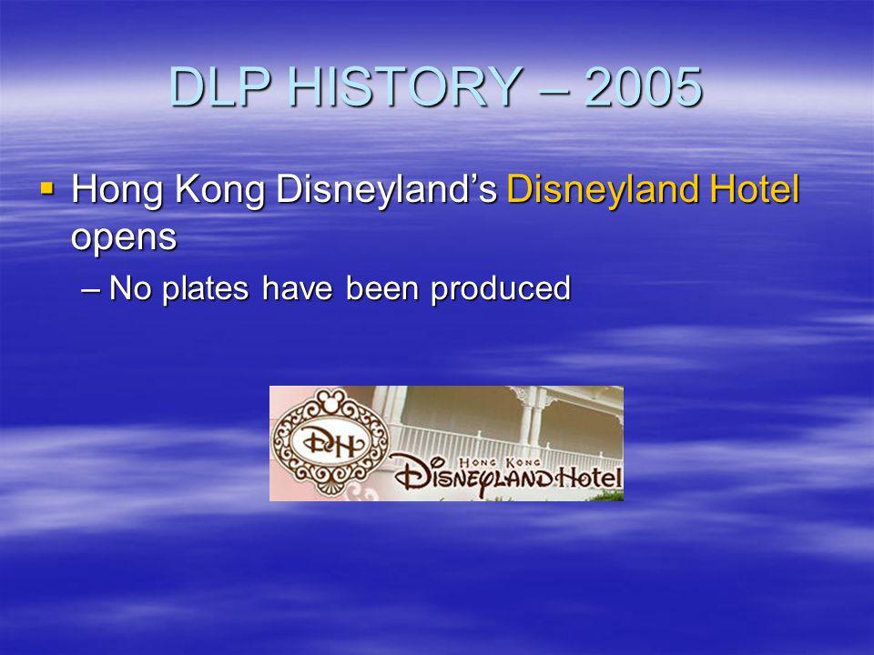 DLP HISTORY – 2005 Hong Kong Disneylands Disneyland Hotel opens Hong Kong Disneylands Disneyland Hotel opens –No plates have been produced