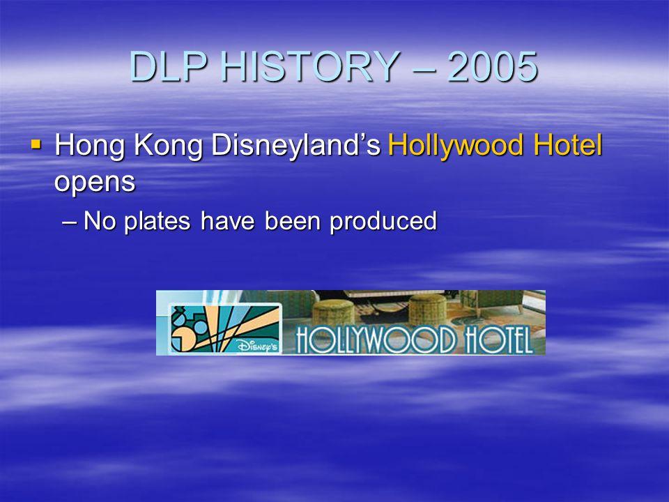 DLP HISTORY – 2005 Hong Kong Disneylands Hollywood Hotel opens Hong Kong Disneylands Hollywood Hotel opens –No plates have been produced