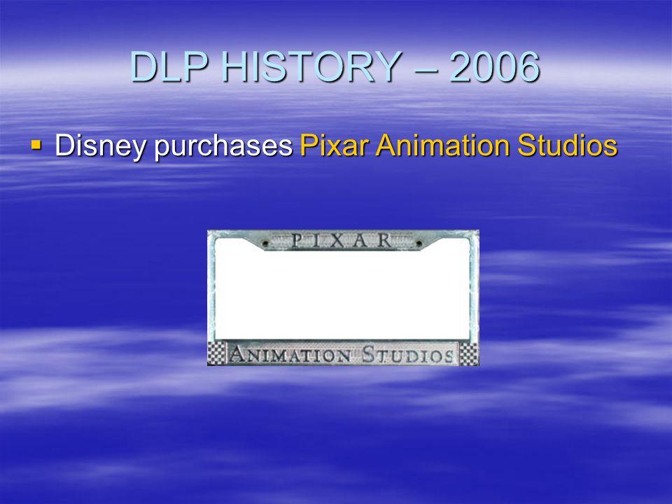 DLP HISTORY – 2006 Disney purchases Pixar Animation Studios Disney purchases Pixar Animation Studios