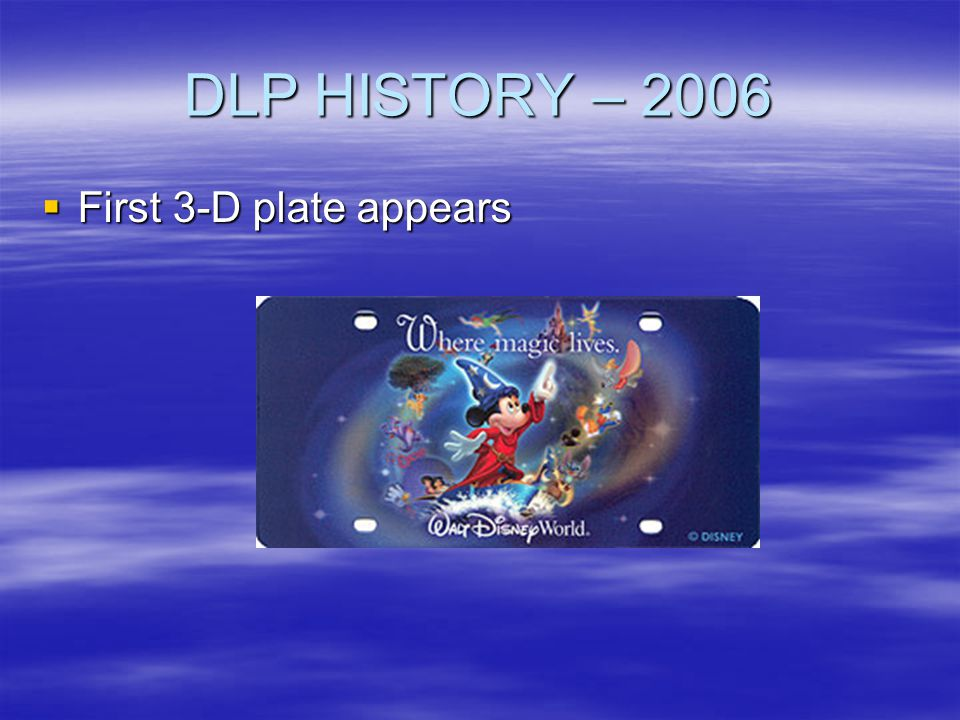 DLP HISTORY – 2006 First 3-D plate appears First 3-D plate appears