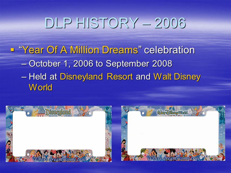 DLP HISTORY – 2006 Year Of A Million Dreams celebrationYear Of A Million Dreams celebration –October 1, 2006 to September 2008 –Held at Disneyland Res