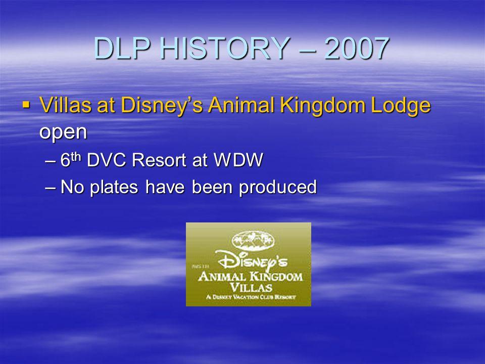 DLP HISTORY – 2007 Villas at Disneys Animal Kingdom Lodge open Villas at Disneys Animal Kingdom Lodge open –6 th DVC Resort at WDW –No plates have bee