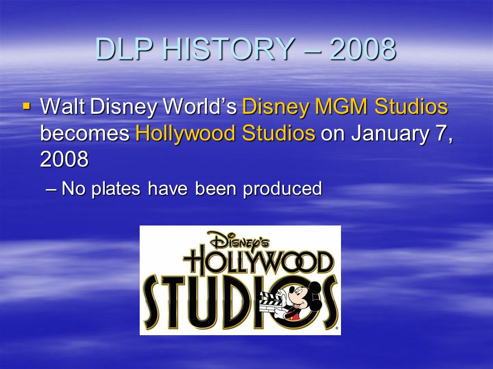 DLP HISTORY – 2008 Walt Disney Worlds Disney MGM Studios becomes Hollywood Studios on January 7, 2008 Walt Disney Worlds Disney MGM Studios becomes Ho