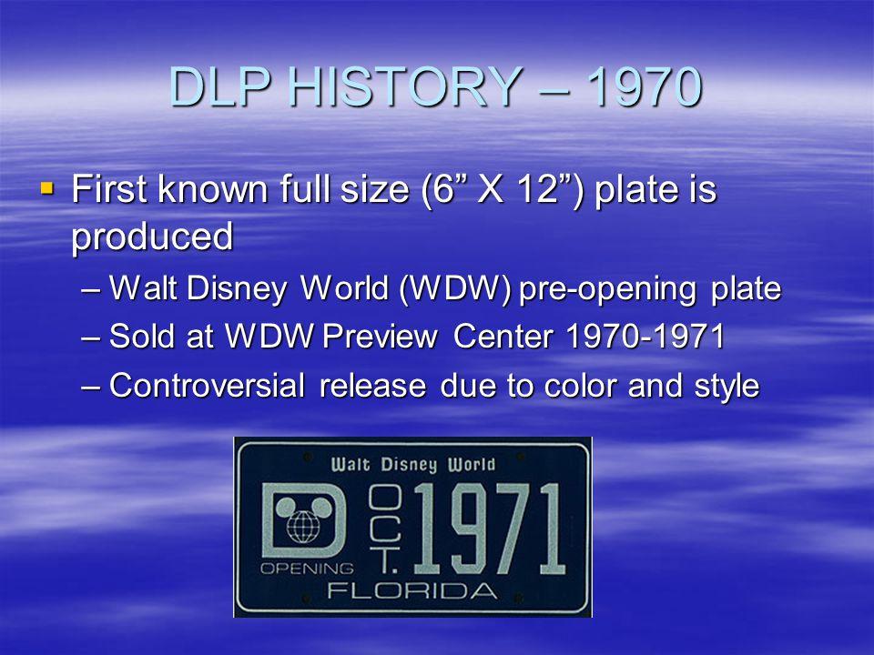 DLP HISTORY – 1970 First known full size (6 X 12) plate is produced First known full size (6 X 12) plate is produced –Walt Disney World (WDW) pre-open