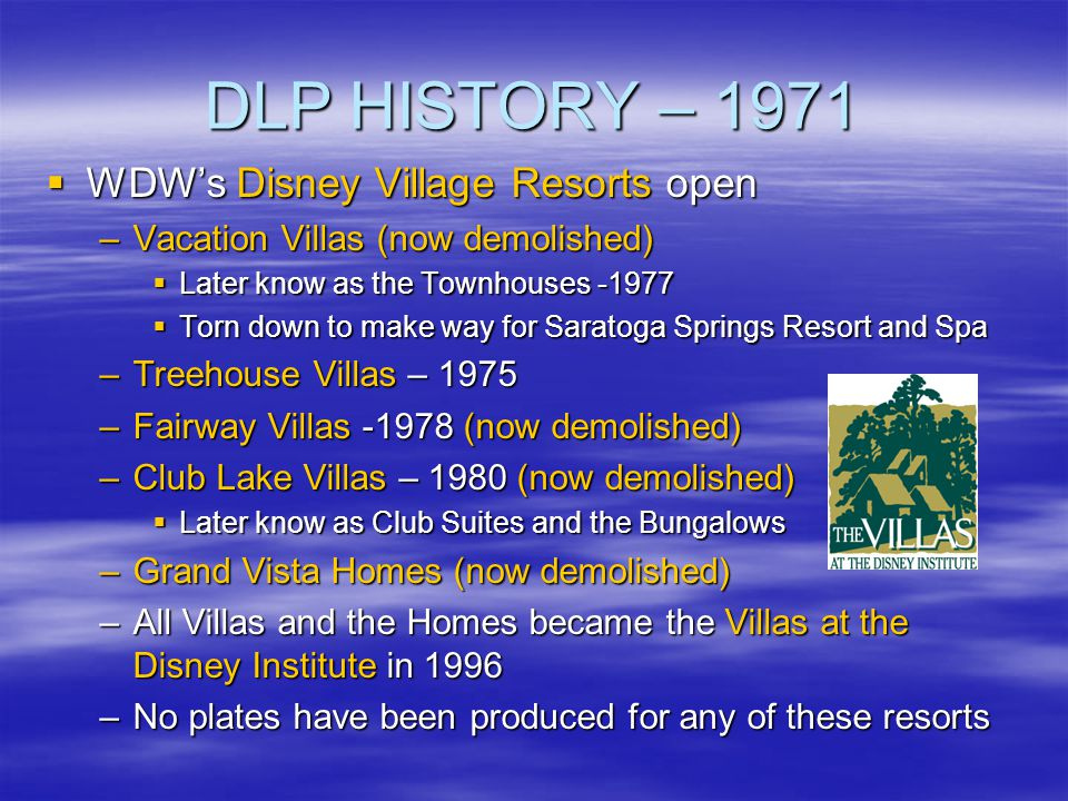DLP HISTORY – 1971 WDWs Disney Village Resorts open WDWs Disney Village Resorts open –Vacation Villas (now demolished) Later know as the Townhouses -1