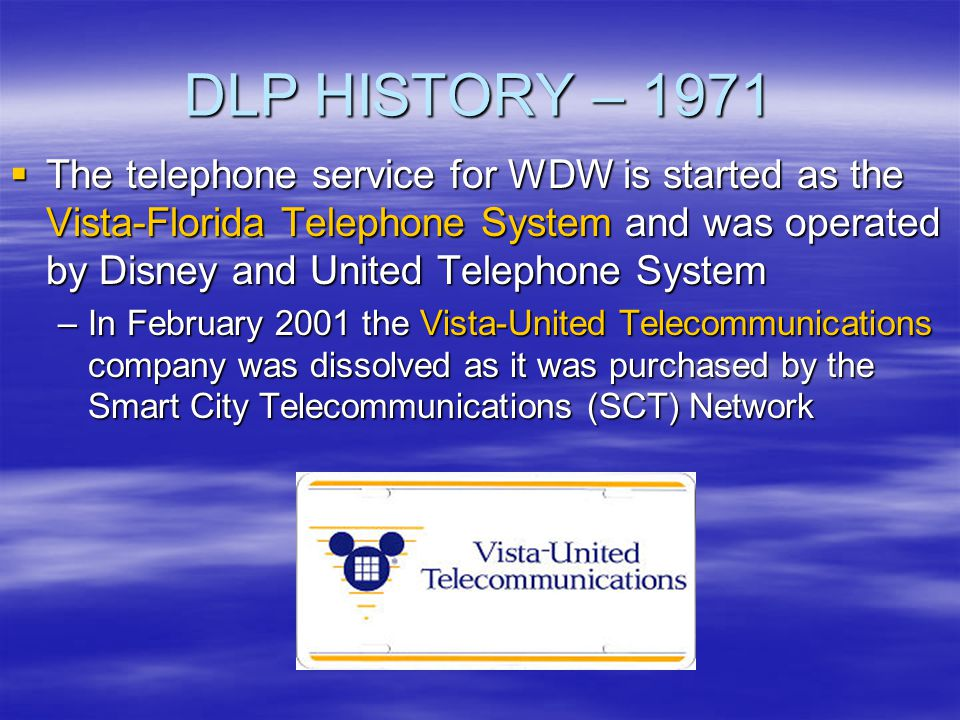DLP HISTORY – 1971 The telephone service for WDW is started as the Vista-Florida Telephone System and was operated by Disney and United Telephone Syst