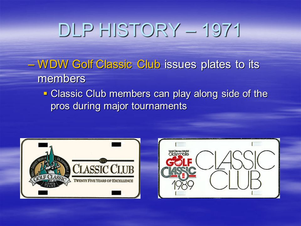 DLP HISTORY – 1971 –WDW Golf Classic Club issues plates to its members Classic Club members can play along side of the pros during major tournaments C