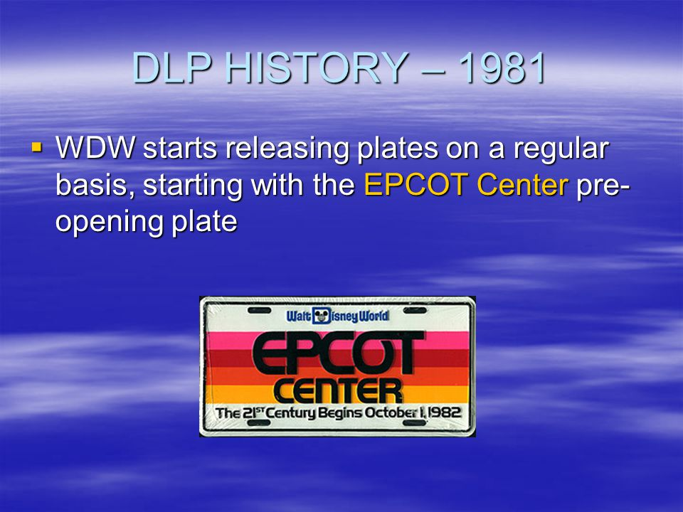 DLP HISTORY – 1981 WDW starts releasing plates on a regular basis, starting with the EPCOT Center pre- opening plate WDW starts releasing plates on a