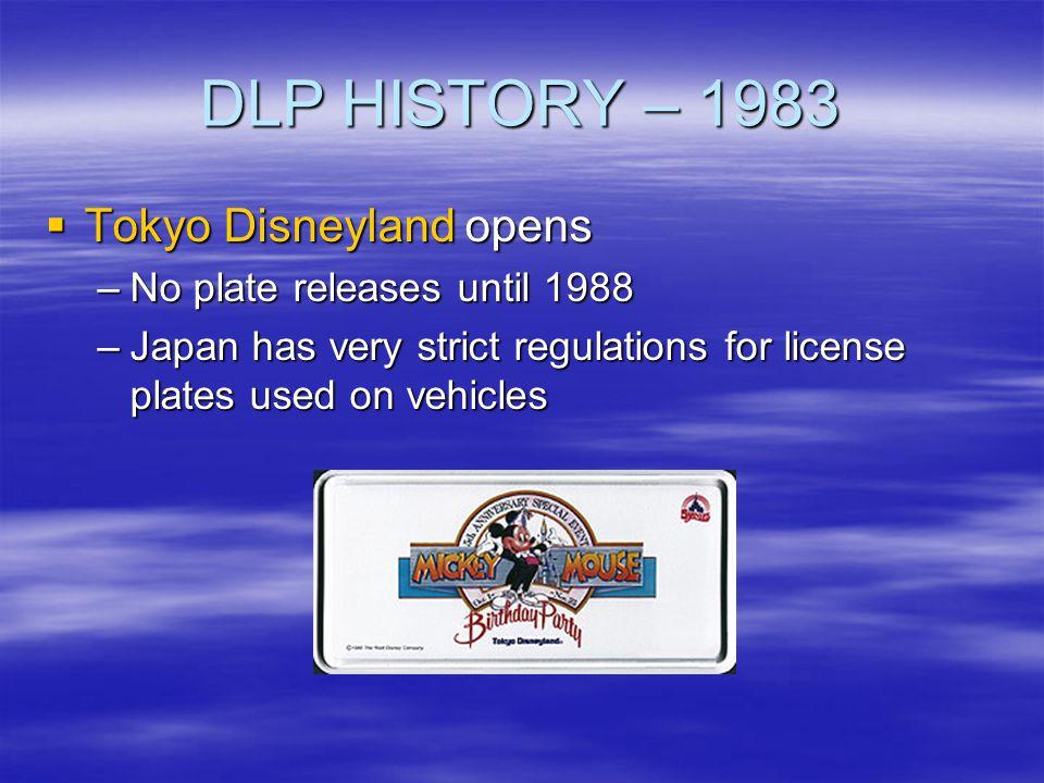DLP HISTORY – 1983 Tokyo Disneyland opens Tokyo Disneyland opens –No plate releases until 1988 –Japan has very strict regulations for license plates u