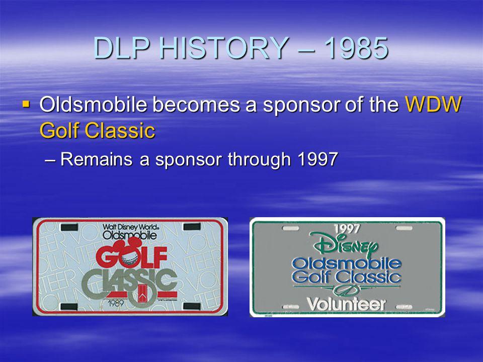 DLP HISTORY – 1985 Oldsmobile becomes a sponsor of the WDW Golf Classic Oldsmobile becomes a sponsor of the WDW Golf Classic –Remains a sponsor throug