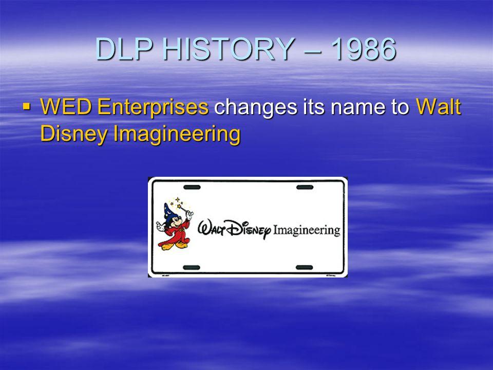 DLP HISTORY – 1986 WED Enterprises changes its name to Walt Disney Imagineering WED Enterprises changes its name to Walt Disney Imagineering