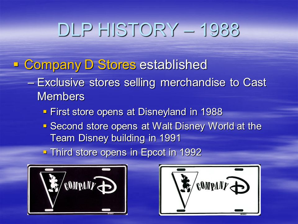 DLP HISTORY – 1988 Company D Stores established Company D Stores established –Exclusive stores selling merchandise to Cast Members First store opens a