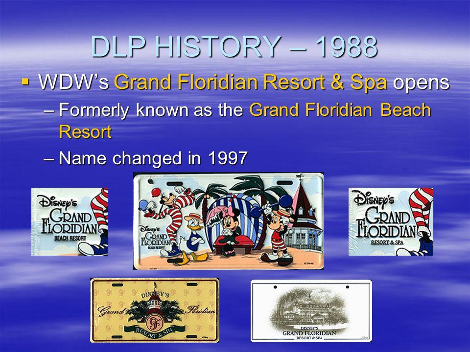 DLP HISTORY – 1988 WDWs Grand Floridian Resort & Spa opens WDWs Grand Floridian Resort & Spa opens –Formerly known as the Grand Floridian Beach Resort