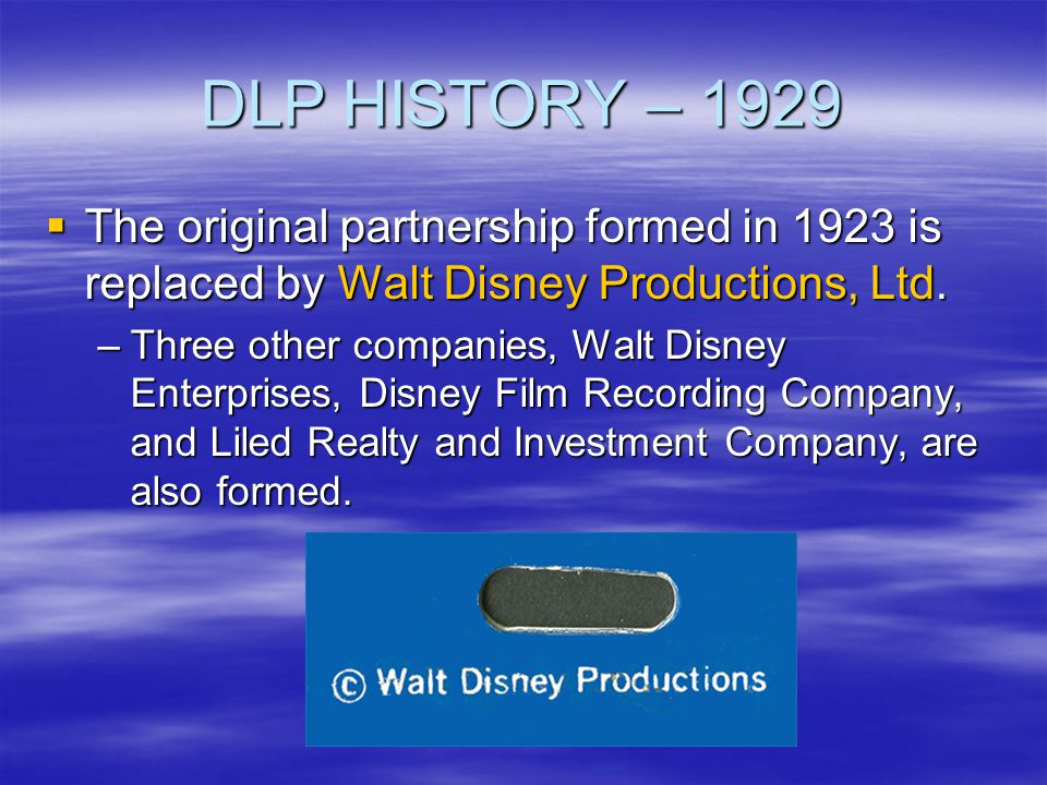 DLP HISTORY – 1930s Walt Disney Enterprises created Walt Disney Enterprises created –Entity of the Disney Company handling the licensing of merchandise during the 1930s –Consolidated into Walt Disney Productions in 1938