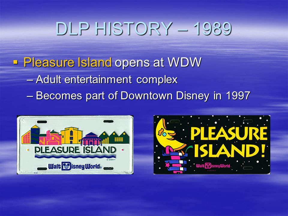 DLP HISTORY – 1989 Pleasure Island opens at WDW Pleasure Island opens at WDW –Adult entertainment complex –Becomes part of Downtown Disney in 1997