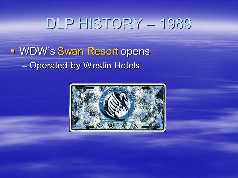 DLP HISTORY – 1989 WDWs Swan Resort opens WDWs Swan Resort opens –Operated by Westin Hotels
