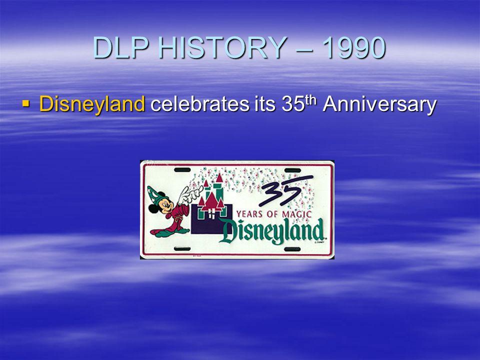 DLP HISTORY – 1990 Disneyland celebrates its 35 th Anniversary Disneyland celebrates its 35 th Anniversary