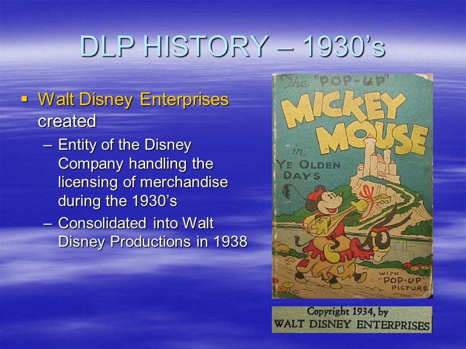 DLP HISTORY – 1930s Walt Disney Enterprises created Walt Disney Enterprises created –Entity of the Disney Company handling the licensing of merchandis